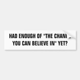 "HAD ENOUGH OF ""THE CHANGE YOU CAN BELIEVE IN"" YET? CAR BUMPER STICKER"