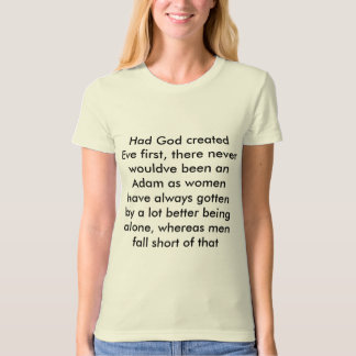 Had God created Eve first, there never wouldve ... Shirt