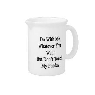 Haga conmigo lo que usted quiere pero no toca mi jarra para bebida