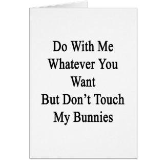 Haga conmigo lo que usted quiere pero no toca mis tarjeta de felicitación