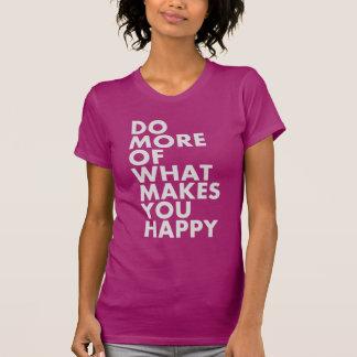 Haga más de qué le hace feliz. Camiseta