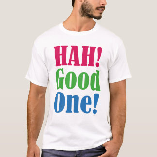 Hah! Good One Funny Criitical Cynic's T-Shirt