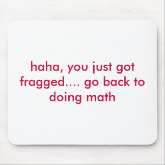haha, you just got fragged.... go back to doing... mouse pad