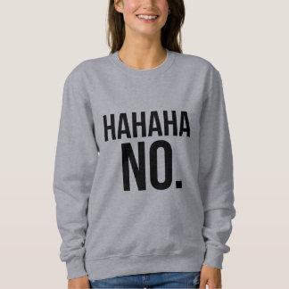 Hahaha NO. sweatshirt