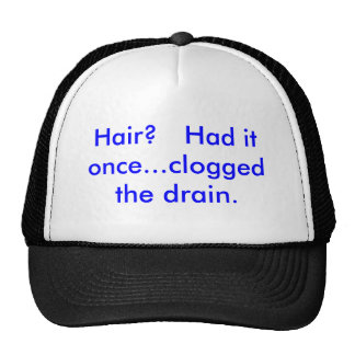 Hair?   Had it once...clogged the drain. Trucker Hat