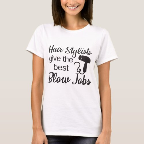 Hair Stylists Give The Best Blow Jobs Hair Stylist T_Shirt