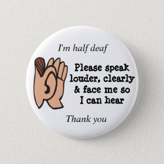 Half deaf please speak clearly loudly and face me pinback button