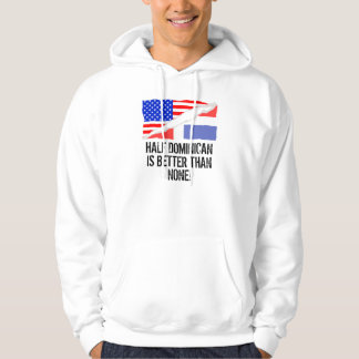 Half Dominican Is Better Than None Hoodie