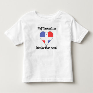 Half Dominican Is Better Than None T-shirt