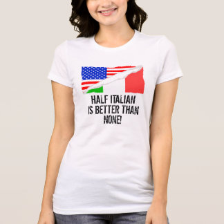 Half Italian Is Better Than None T-Shirt