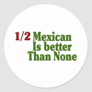 Half Mexican Is Better Classic Round Sticker