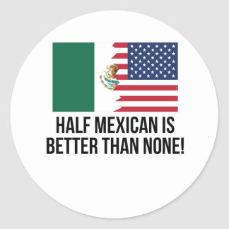 Half Mexican Is Better Than None Classic Round Sticker
