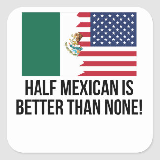 Half Mexican Is Better Than None Square Sticker
