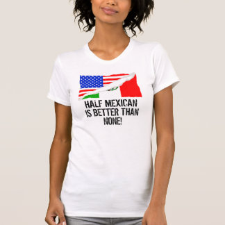 Half Mexican Is Better Than None T-shirt