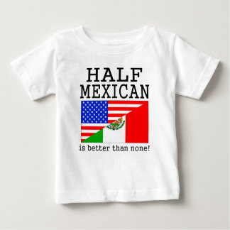 Half Mexican Is Better Than None! T Shirt