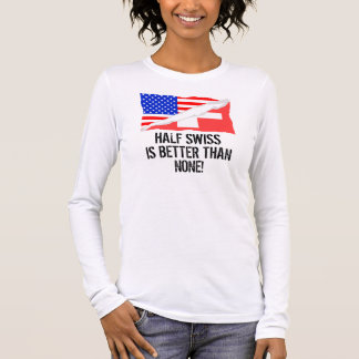 Half Swiss Is Better Than None Long Sleeve T-Shirt