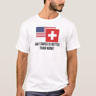 Half Swiss Is Better Than None T-Shirt