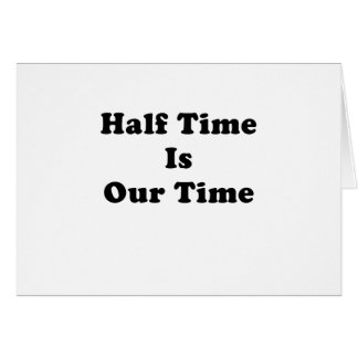 Half Time is Our Time Greeting Cards