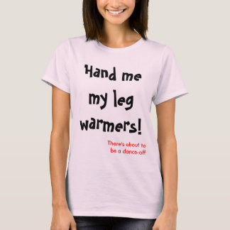 Hand me my leg warmers T-Shirt
