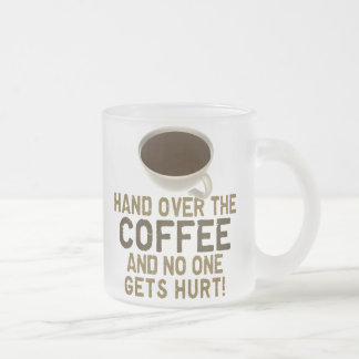 Hand Over The COFFEE! 10 Oz Frosted Glass Coffee Mug