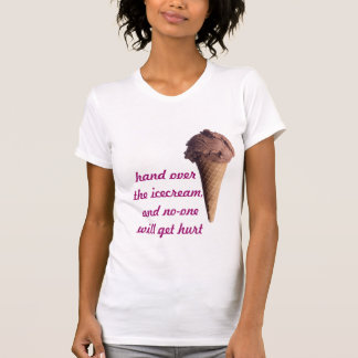 Hand over the icecream,and no-one will get hurt T-Shirt