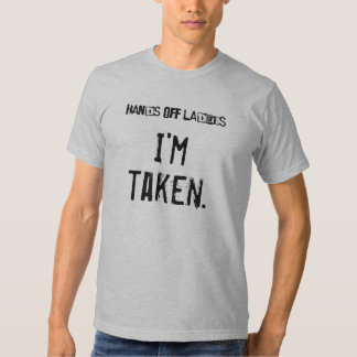 Hands off ladies...I'm taken. Shirt