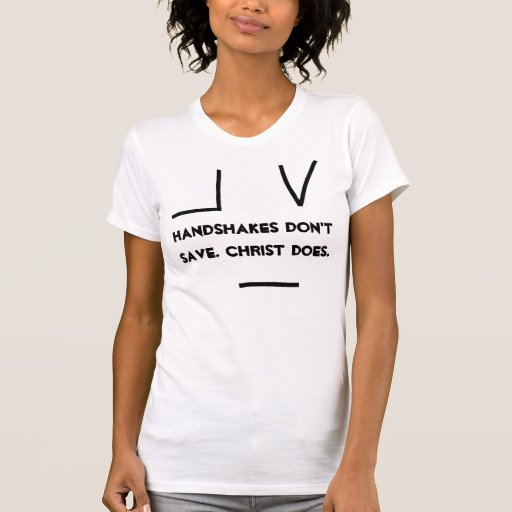 Handshakes Don't Save. Christ Does. T Shirts