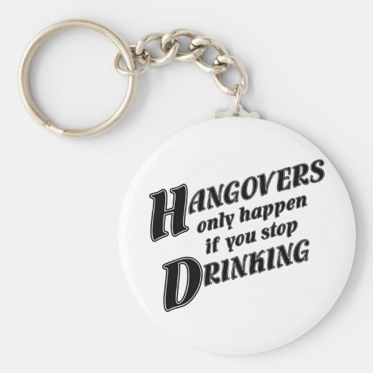 Hangovers only happen if you stop drinking keychain