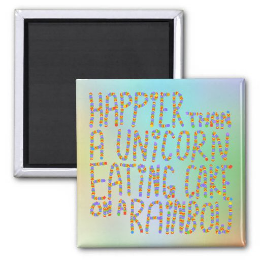 Happier Than A Unicorn Eating Cake On A Rainbow. Fridge Magnet