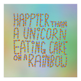 Happier Than A Unicorn Eating Cake On A Rainbow. Poster