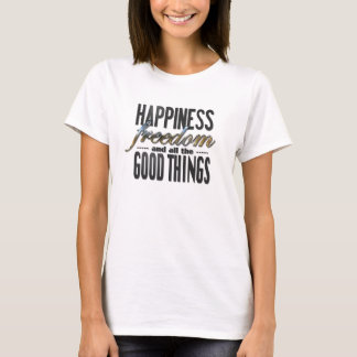 Happiness Freedom Good Things t-shirt