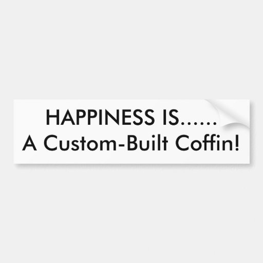 HAPPINESS IS......A Custom-Built Coffin! Bumper Stickers
