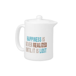 Happiness is Never Realized Until it is Lost