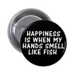 HAPPINESS IS WHEN MY HANDS SMELL LIKE FISH 2 INCH ROUND BUTTON