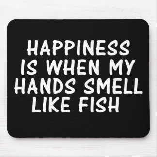 HAPPINESS IS WHEN MY HANDS SMELL LIKE FISH MOUSE PAD