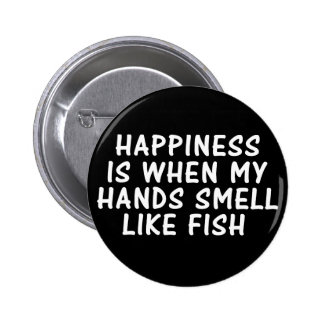 HAPPINESS IS WHEN MY HANDS SMELL LIKE FISH PINBACK BUTTON