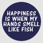 HAPPINESS IS WHEN MY HANDS SMELL LIKE FISH CLASSIC ROUND STICKER