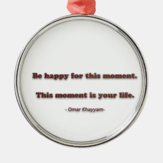 Happiness Quote by Omar Khayyam - Be happy for thi Metal Ornament