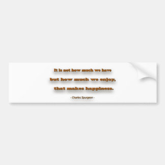 Happiness Quote - It is not how much we have, … Bumper Sticker