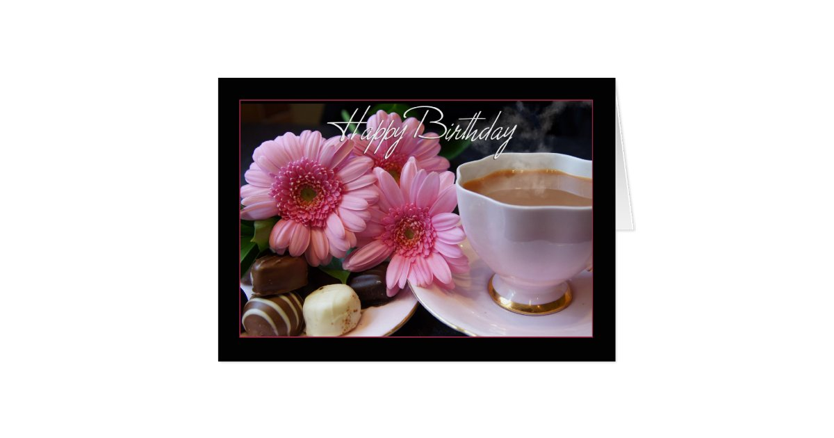 Happy Birthday Cup Of Tea Flowers And Chocolates Card