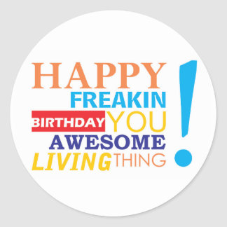 Happy freakin birthday you awesome living thing! classic round sticker