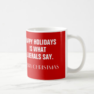 Happy Holidays Is What Liberals Say Coffee Mug