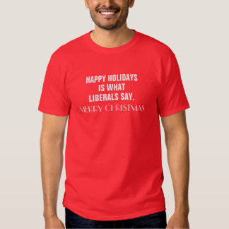 Happy Holidays is What Liberals Say Merry Christma Shirt