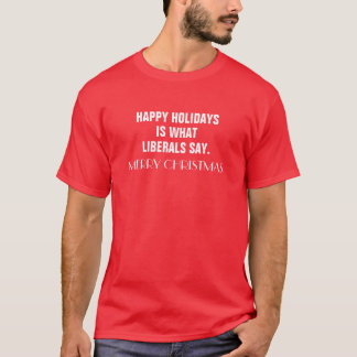 Happy Holidays is What Liberals Say Merry Christma T-Shirt