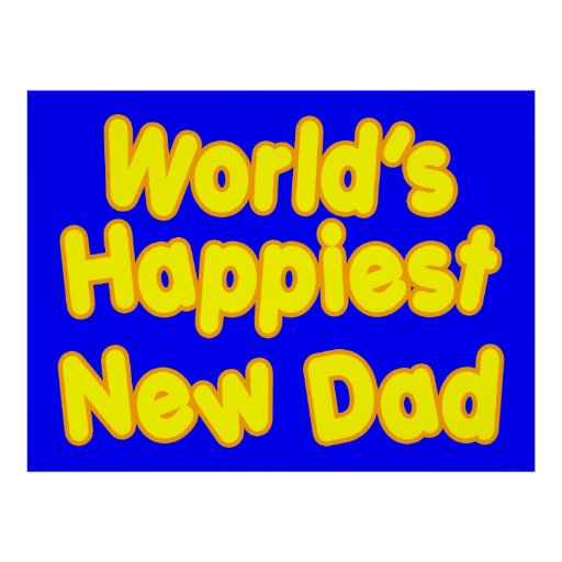 Happy New Fathers & Dads : Worlds Happiest New Dad Posters