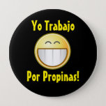 "Happy Tip Button ( Spanish )<br><div class=""desc"">This fun tip button reads &quot; I work for tips! &quot;  in Spanish and is perfect for busking in predominately hispanic venue&#39;s.  Not only that it stands out,  and is fun. Plus,  the goofy grin takes the edge off of asking for tips.</div>"