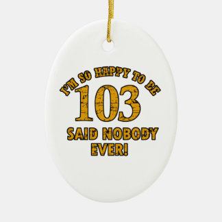 Happy to be 103 years said nobody ever ceramic ornament
