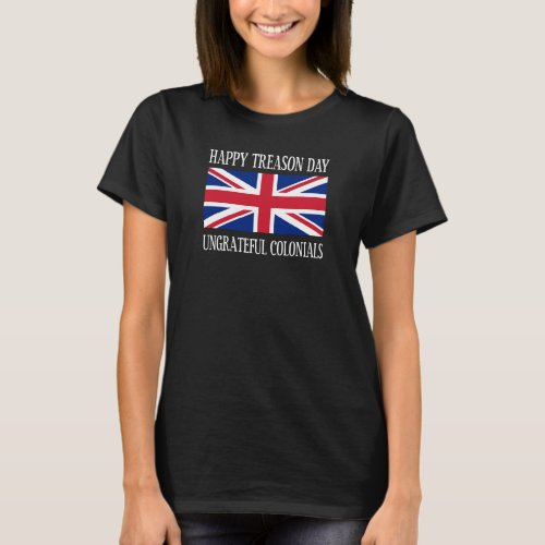 Happy Treason Day Ungrateful Colonials July 4th T_Shirt