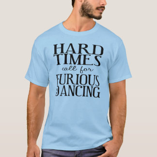Hard Times Call for Furious Dancing T-Shirt