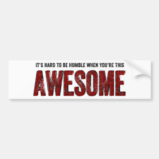 Hard to be Humble when you're AWESOME Car Bumper Sticker